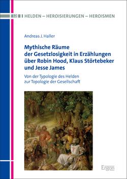 Mythische Räume der Gesetzlosigkeit in Erzählungen über Robin Hood, Klaus Störtebeker und Jesse James von Haller,  Andreas J.
