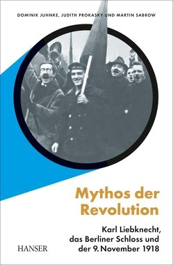 Mythos der Revolution von Juhnke,  Dominik, Prokasky,  Judith, Sabrow,  Martin