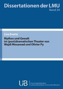 Mythos und Gewalt im (post)dramatischen Theater von Wajdi Mouawad und Olivier Py von Evertz,  Lisa