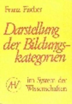 Nachgelassene Schriften / Darstellung der Bildungskategorien im System der Wissenschaften von Benner,  Dietrich, Fischer,  Franz, Schmied-Kowarzik,  Wolfdietrich