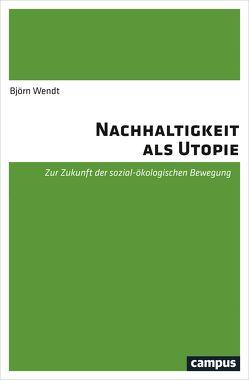 Nachhaltigkeit als Utopie von Wendt,  Björn