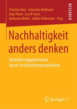 Nachhaltigkeit anders denken von Heilmann,  Sebastian, Hofmeister,  Sabine, Katz,  Christine, Koch,  Lea M., Moths,  Katharina, Thiem,  Anja