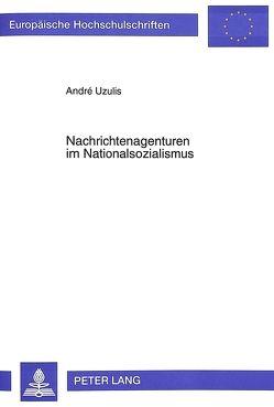 Nachrichtenagenturen im Nationalsozialismus von Uzulis,  André