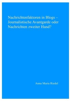 Nachrichtenfaktoren in Blogs –  Journalistische Avantgarde oder Nachrichten zweiter Hand? von Riedel,  Anna Maria