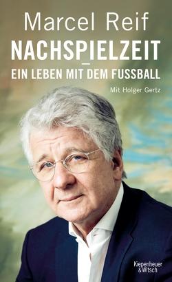 Nachspielzeit – ein Leben mit dem Fußball von Gertz,  Holger, Reif,  Marcel