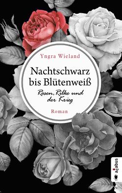 Nachtschwarz bis Blütenweiß. Rosen, Rilke und der Krieg von Wieland,  Yngra