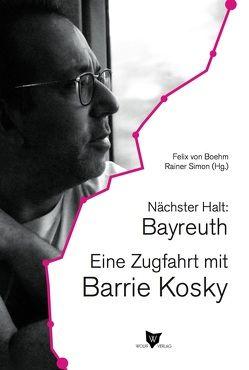 Nächster Halt: Bayreuth. Eine Zugfahrt mit Barrie Kosky von Kosky,  Barrie, Simon,  Rainer, von Boehm,  Felix