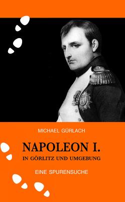 Napoleon I. in Görlitz und Umgebung von Gürlach,  Michael