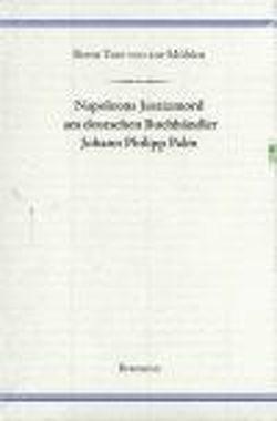 Napoleons Justizmord am deutschen Buchhändler Johann Philipp Palm von ZurMühlen,  Bernt T von