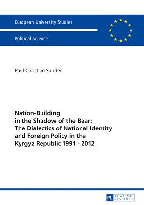 Nation-Building in the Shadow of the Bear: The Dialectics of National Identity and Foreign Policy in the Kyrgyz Republic 1991 – 2012 von Sander,  Paul Christian