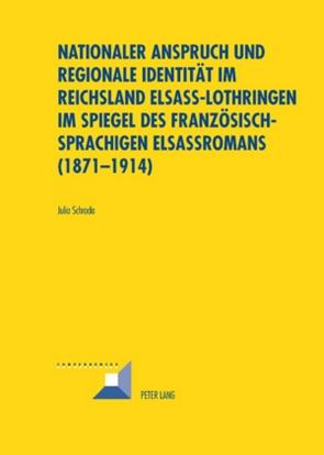 Nationaler Anspruch und regionale Identität im Reichsland Elsass-Lothringen im Spiegel des französischsprachigen Elsassromans (1871-1914) von Schroda,  Julia