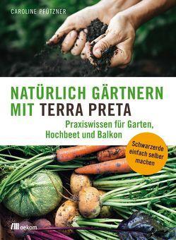 Natürlich gärtnern mit Terra Preta von Pfützner,  Caroline