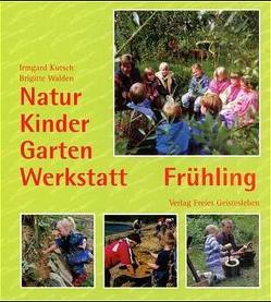 Natur-Kinder-Garten-Werkstatt – Frühling von Kutsch,  Irmgard, Walden,  Brigitte