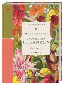 Naturelove: Die 50 schönsten exotischen Pflanzen der Welt von Sixt,  Eva, Thorogood,  Chris