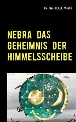 Nebra das Geheimnis der Himmelsscheibe von Wirth,  Kai Helge
