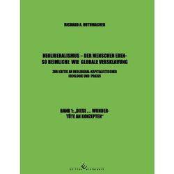 Neoliberalismus – Der Menschen ebenso heimliche wie globale Versklavung Band 1 von Huthmacher,  Richard