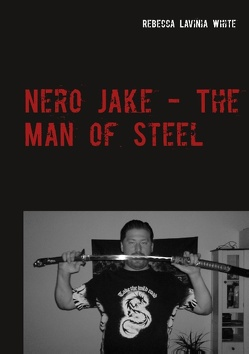 Nero Jake – The Man of Steel von White,  Rebecca Lavinia