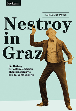Nestroy in Graz. Ein Beitrag zur österreichischen Theatergeschichte des 19. Jahrhunderts von Miesbacher,  Harald