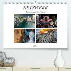 NETZWERK Eine utopische Vision (Premium, hochwertiger DIN A2 Wandkalender 2021, Kunstdruck in Hochglanz) von Kraetschmer,  Marion