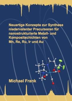 Neuartige Konzepte zur Synthese niedervalenter Precursoren für nanostrukturierte Metall- und Kompositschichten von Mn, Re, Ru, Ir und Au von Frank,  Michael