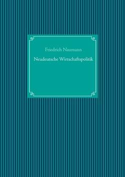 Neudeutsche Wirtschaftspolitik von Naumann,  Friedrich, UG,  Nachdruck