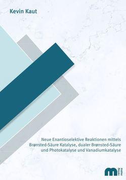 Neue Enantioselektive Reaktionen mittels Bronsted-Säure Katalyse, dualer Bronsted-Säure und Photokatalyse und Vanadiumkatalyse von Kaut,  Kevin