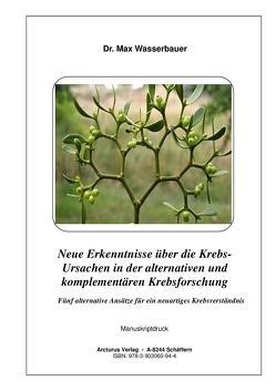 Neue Erkenntnisse über die Krebs- Ursachen in der alternativen und komplementären Krebsforschung von Wasserbauer,  Max