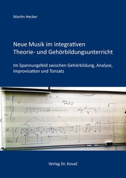 Neue Musik im integrativen Theorie- und Gehörbildungsunterricht von Hecker,  Martin