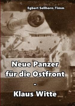 Neue Panzer für die Ostfront Klaus Witte von Sellhorn-Timm,  Egbert