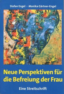 Neue Perspektiven für die Befreiung der Frau – Eine Streitschrift von Engel,  Stefan, Gärtner-Engel,  Monika