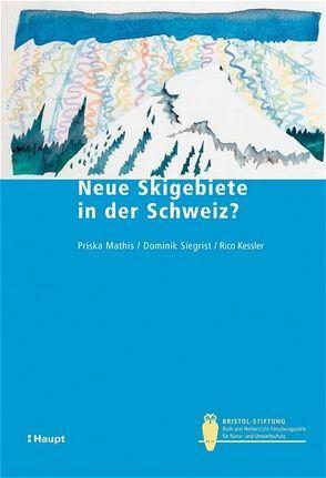 Neue Skigebiete in der Schweiz? von Kessler,  Rico, Mathis,  Priska, Siegrist,  Dominik