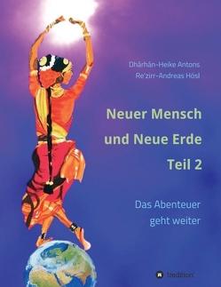 Neuer Mensch und Neue Erde Teil 2 von Antons,  Heike, Hösl,  Andreas