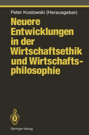 Neuere Entwicklungen in der Wirtschaftsethik und Wirtschaftsphilosophie von Koslowski,  Peter
