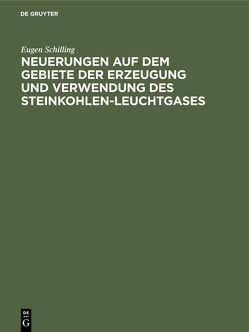 Neuerungen auf dem Gebiete der Erzeugung und Verwendung des Steinkohlen-Leuchtgases von Schilling,  Eugen