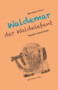 Neueste Geschichten von Waldemar dem Waldelefanten von Thurn,  Bernhard