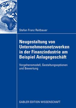 Neugestaltung von Unternehmensnetzwerken in der Finanzindustrie am Beispiel Anlagegeschäft von Österle,  Prof. Dr. Hubert, Reitbauer,  Stefan