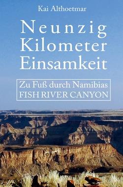 Neunzig Kilometer Einsamkeit. Zu Fuß durch Namibias Fish River Canyon von Althoetmar,  Kai