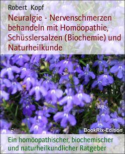 Neuralgie – Nervenschmerzen behandeln mit Homöopathie, Schüsslersalzen (Biochemie) und Naturheilkunde von Kopf,  Robert