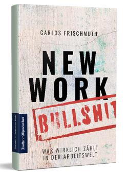 New Work Bullshit: Was wirklich zählt in der Arbeitswelt von Frischmuth,  Carlos