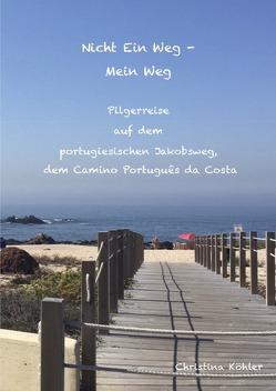 Nicht ein Weg – Mein Weg, Pilgerreise auf dem Camino Português da Costa von Köhler,  Christina