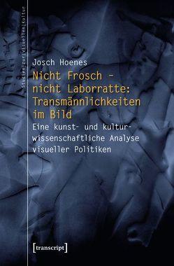 Nicht Frosch – nicht Laborratte: Transmännlichkeiten im Bild von Hoenes,  Josch