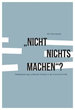 """""""Nicht nichts machen""""? Selbstdarstellungen politischen Handelns in der Autonomen Antifa von Schuhmacher,  Nils"""