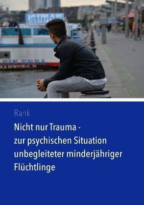 Nicht nur Trauma – zur psychischen Situation unbegleiteter minderjähriger Flüchtlinge von Rank,  Simon M.