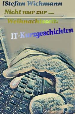 Nicht nur zur … Weihnachtszeit: IT-Kurzgeschichten von Wichmann,  Stefan
