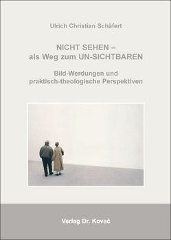 Nicht sehen – als Weg zum Un-sichtbaren: Bild-Werdungen und praktisch-theologische Perspektiven von Schäfert,  Ulrich Ch
