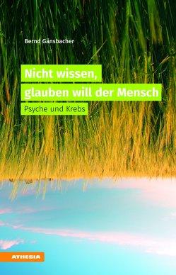 Nicht wissen, glauben will der Mensch von Gänsbacher,  Bernd