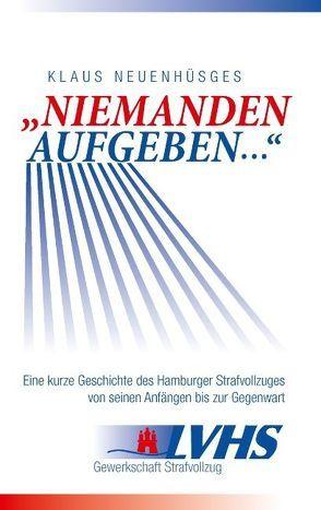 """""""Niemanden aufgeben …"""" – Eine kurze Geschichte des Hamburger Strafvollzuges von seinen Anfängen bis zur Gegenwart von Neuenhüsges,  Klaus"""