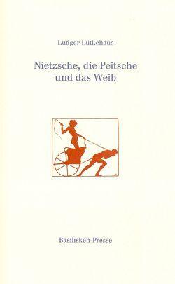 Nietzsche, die Peitsche und das Weib von Lütkehaus,  Ludger