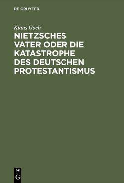 Nietzsches Vater oder die Katastrophe des deutschen Protestantismus von Goch,  Klaus