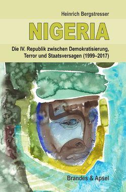 NIGERIA − Die IV. Republik zwischen Demokratisierung, Terror und Staatsversagen (1999−2017) von Bergstresser,  Heinrich